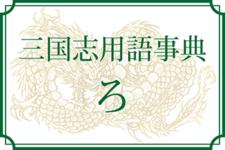 【三国志用語事典】ろ