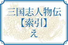 三国志人物伝【索引】「え」からはじまる人物