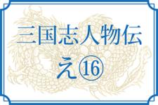 【三国志人物伝】え⑭(偃王〔徐〕・縁城・燕茘陽)